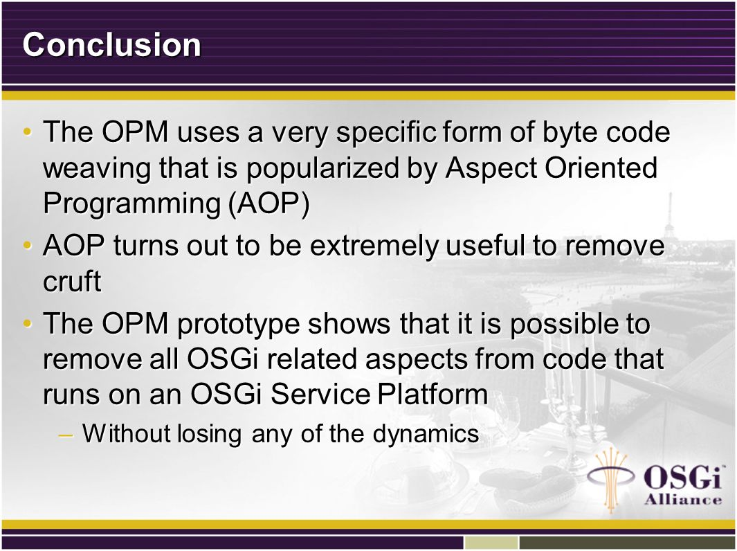 Conclusion The OPM uses a very specific form of byte code weaving that is popularized by Aspect Oriented Programming (AOP)The OPM uses a very specific form of byte code weaving that is popularized by Aspect Oriented Programming (AOP) AOP turns out to be extremely useful to remove cruftAOP turns out to be extremely useful to remove cruft The OPM prototype shows that it is possible to remove all OSGi related aspects from code that runs on an OSGi Service PlatformThe OPM prototype shows that it is possible to remove all OSGi related aspects from code that runs on an OSGi Service Platform –Without losing any of the dynamics