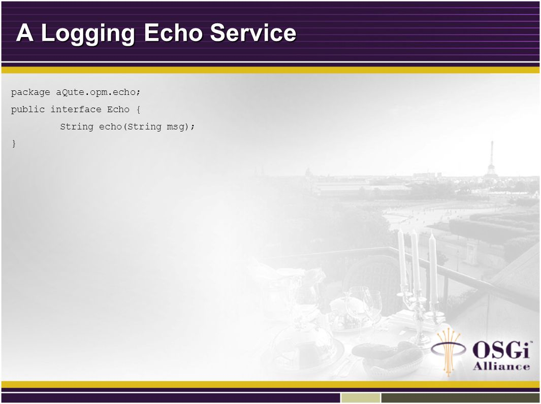 A Logging Echo Service package aQute.opm.echo; public interface Echo { String echo(String msg); }