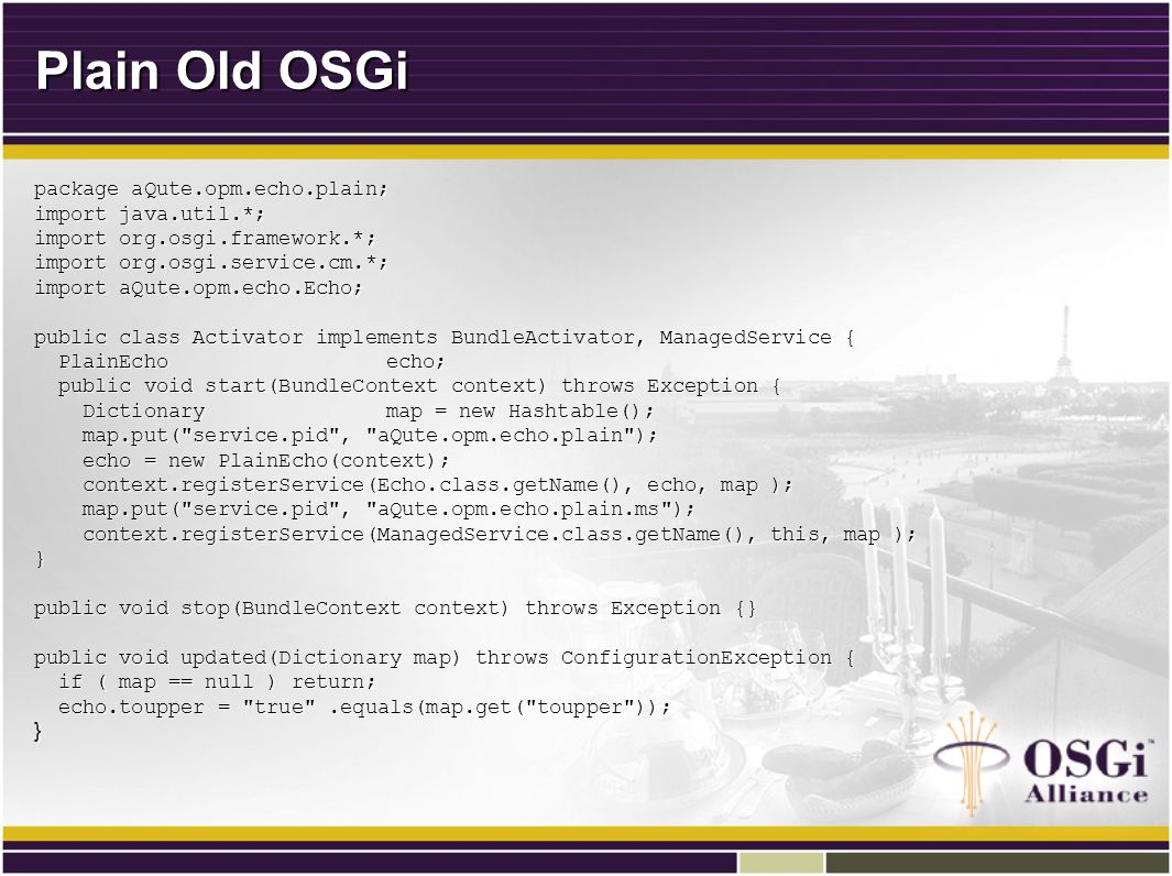 Plain Old OSGi package aQute.opm.echo.plain; import java.util.*; import org.osgi.framework.*; import org.osgi.service.cm.*; import aQute.opm.echo.Echo; public class Activator implements BundleActivator, ManagedService { PlainEchoecho; PlainEchoecho; public void start(BundleContext context) throws Exception { public void start(BundleContext context) throws Exception { Dictionarymap = new Hashtable(); Dictionarymap = new Hashtable(); map.put( service.pid , aQute.opm.echo.plain ); map.put( service.pid , aQute.opm.echo.plain ); echo = new PlainEcho(context); echo = new PlainEcho(context); context.registerService(Echo.class.getName(), echo, map ); context.registerService(Echo.class.getName(), echo, map ); map.put( service.pid , aQute.opm.echo.plain.ms ); map.put( service.pid , aQute.opm.echo.plain.ms ); context.registerService(ManagedService.class.getName(), this, map ); context.registerService(ManagedService.class.getName(), this, map );} public void stop(BundleContext context) throws Exception {} public void updated(Dictionary map) throws ConfigurationException { if ( map == null ) return; if ( map == null ) return; echo.toupper = true .equals(map.get( toupper )); echo.toupper = true .equals(map.get( toupper ));}