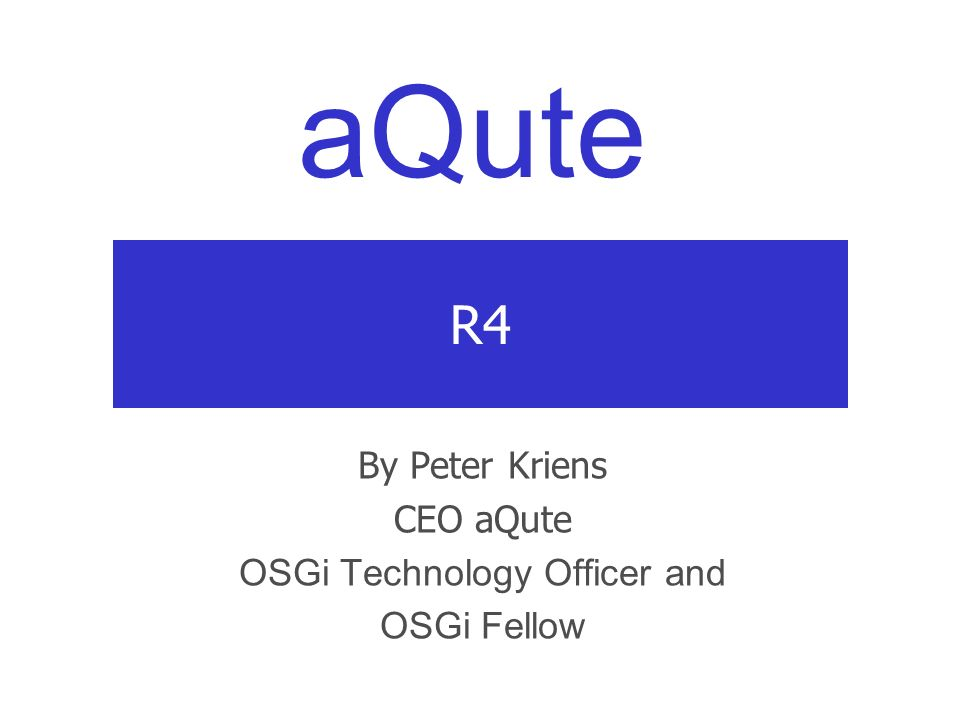 aQute R4 By Peter Kriens CEO aQute OSGi Technology Officer and OSGi Fellow