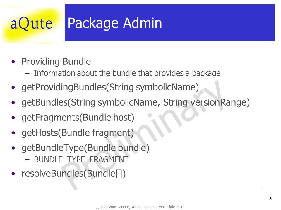 ©1999-2004 aQute, All Rights Reserved slide #10 Preliminary a Package Admin Providing Bundle –Information about the bundle that provides a package getProvidingBundles(String symbolicName) getBundles(String symbolicName, String versionRange) getFragments(Bundle host) getHosts(Bundle fragment) getBundleType(Bundle bundle) –BUNDLE_TYPE_FRAGMENT resolveBundles(Bundle[])