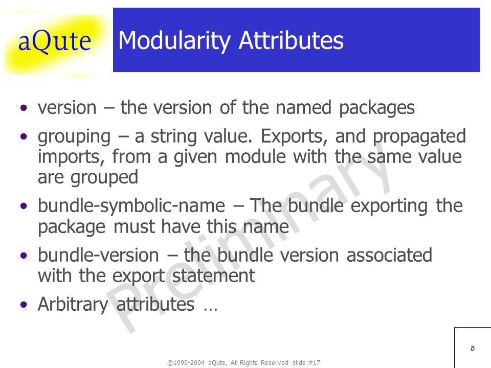 ©1999-2004 aQute, All Rights Reserved slide #17 Preliminary a Modularity Attributes version – the version of the named packages grouping – a string value.