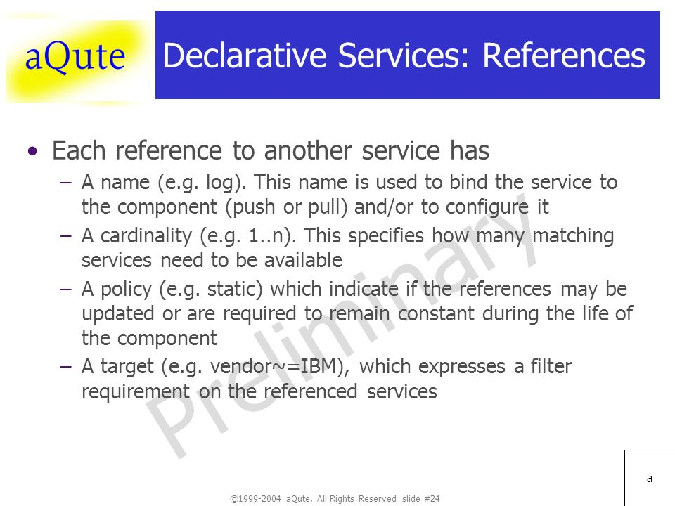 ©1999-2004 aQute, All Rights Reserved slide #24 Preliminary a Declarative Services: References Each reference to another service has –A name (e.g.