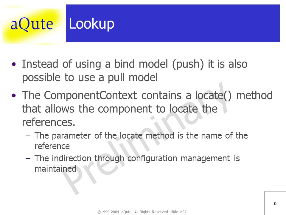©1999-2004 aQute, All Rights Reserved slide #27 Preliminary a Lookup Instead of using a bind model (push) it is also possible to use a pull model The ComponentContext contains a locate() method that allows the component to locate the references.