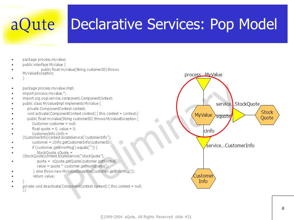 ©1999-2004 aQute, All Rights Reserved slide #31 Preliminary a Declarative Services: Pop Model package process.myvalue; public interface MyValue { public float myValue(String customerID) throws MyValueException; } package process.myvalue.impl; import process.myvalue.*; import org.osgi.service.component.ComponentContext; public class MyValueImpl implements MyValue { private ComponentContext context; void activate(ComponentContext context) { this.context = context;} public float myValue(String customerID) throws MyValueException { Customer customer = null; float quote = 0, value = 0; CustomerInfo cInfo = (CustomerInfo)context.locateService( customerInfo ); customer = cInfo.getCustomerInfo(customerID); if (customer.getErrorMsg().equals( )) { StockQuote sQuote = (StockQuote)context.locateService( stockQuote ); quote = sQuote.getQuote(customer.getSymbol()); value = quote * customer.getNumShares(); } else throw new MyValueException(customer.getErrorMsg()); return value; } private void deactivate(ComponentContext context) { this.context = null; }} MyValue service…StockQuote service…CustomerInfo squote cinfo process…MyValue Stock Quote Customer Info