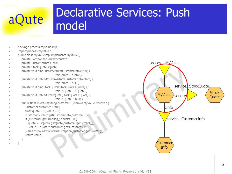 ©1999-2004 aQute, All Rights Reserved slide #33 Preliminary a Declarative Services: Push model package process.myvalue.impl; import process.myvalue.*; public class MyValueImpl implements MyValue { private ComponentContext context; private CustomerInfo cInfo; private StockQuote sQuote; private void bindCustomerInfo(CustomerInfo cInfo) { this.cInfo = cInfo; } private void unbindCustomerInfo(CustomerInfo cInfo) { this.cInfo = null; } private void bindStockQuote(StockQuote sQuote) { this.