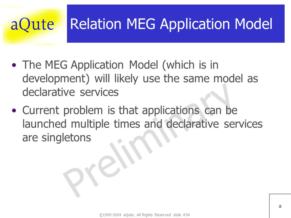 ©1999-2004 aQute, All Rights Reserved slide #34 Preliminary a Relation MEG Application Model The MEG Application Model (which is in development) will likely use the same model as declarative services Current problem is that applications can be launched multiple times and declarative services are singletons