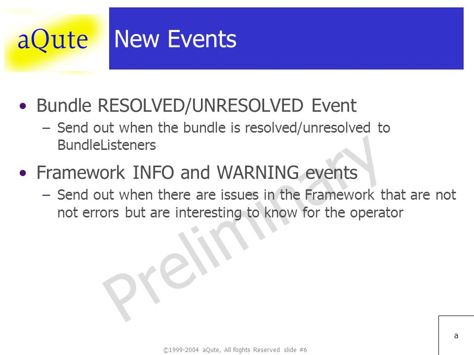 ©1999-2004 aQute, All Rights Reserved slide #6 Preliminary a New Events Bundle RESOLVED/UNRESOLVED Event –Send out when the bundle is resolved/unresolved to BundleListeners Framework INFO and WARNING events –Send out when there are issues in the Framework that are not not errors but are interesting to know for the operator