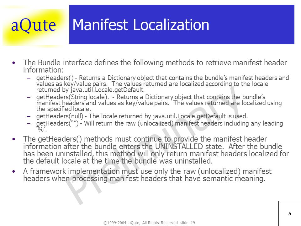 ©1999-2004 aQute, All Rights Reserved slide #9 Preliminary a Manifest Localization The Bundle interface defines the following methods to retrieve manifest header information: –getHeaders() - Returns a Dictionary object that contains the bundles manifest headers and values as key/value pairs.