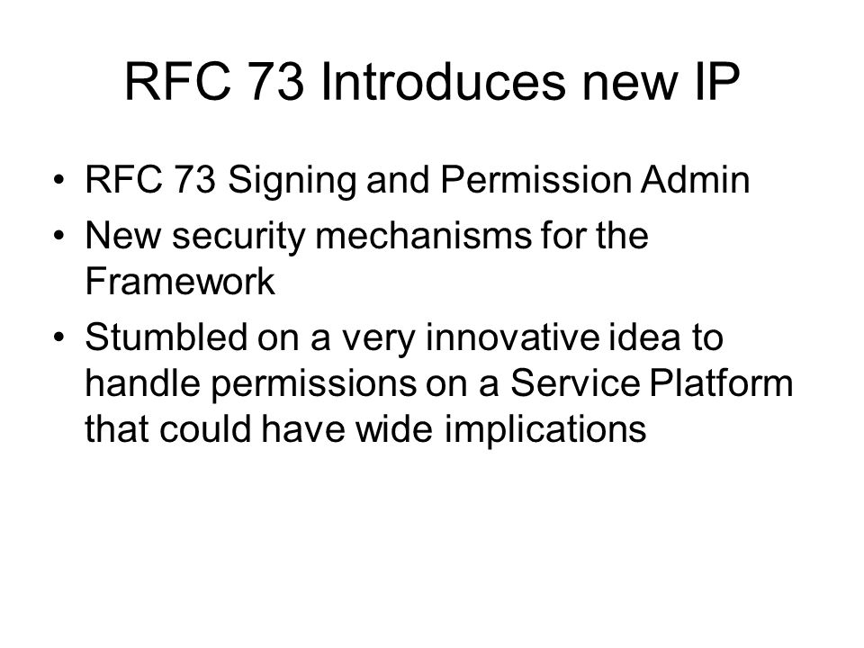 RFC 73 Introduces new IP RFC 73 Signing and Permission Admin New security mechanisms for the Framework Stumbled on a very innovative idea to handle permissions on a Service Platform that could have wide implications