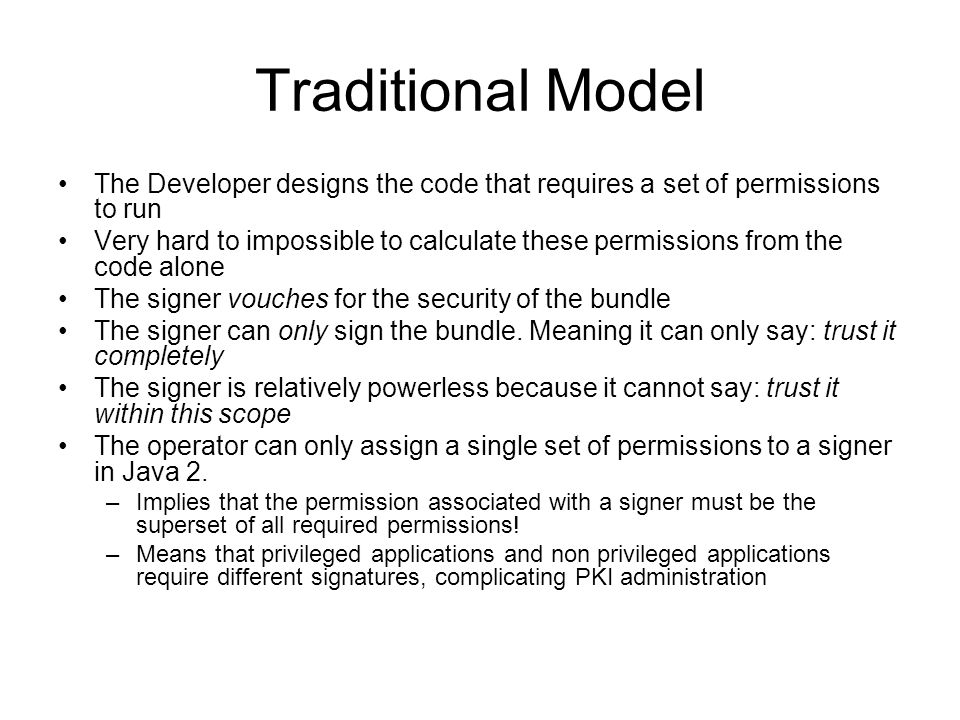 Traditional Model The Developer designs the code that requires a set of permissions to run Very hard to impossible to calculate these permissions from the code alone The signer vouches for the security of the bundle The signer can only sign the bundle.