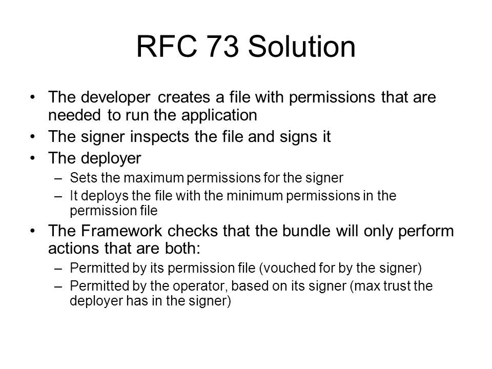 RFC 73 Solution The developer creates a file with permissions that are needed to run the application The signer inspects the file and signs it The deployer –Sets the maximum permissions for the signer –It deploys the file with the minimum permissions in the permission file The Framework checks that the bundle will only perform actions that are both: –Permitted by its permission file (vouched for by the signer) –Permitted by the operator, based on its signer (max trust the deployer has in the signer)