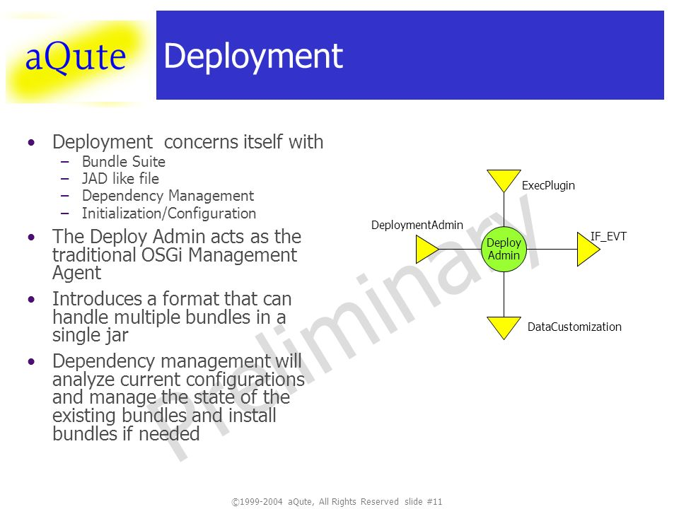 ©1999-2004 aQute, All Rights Reserved slide #11 Preliminary Deployment Deployment concerns itself with –Bundle Suite –JAD like file –Dependency Management –Initialization/Configuration The Deploy Admin acts as the traditional OSGi Management Agent Introduces a format that can handle multiple bundles in a single jar Dependency management will analyze current configurations and manage the state of the existing bundles and install bundles if needed Deploy Admin DeploymentAdmin ExecPlugin IF_EVT DataCustomization