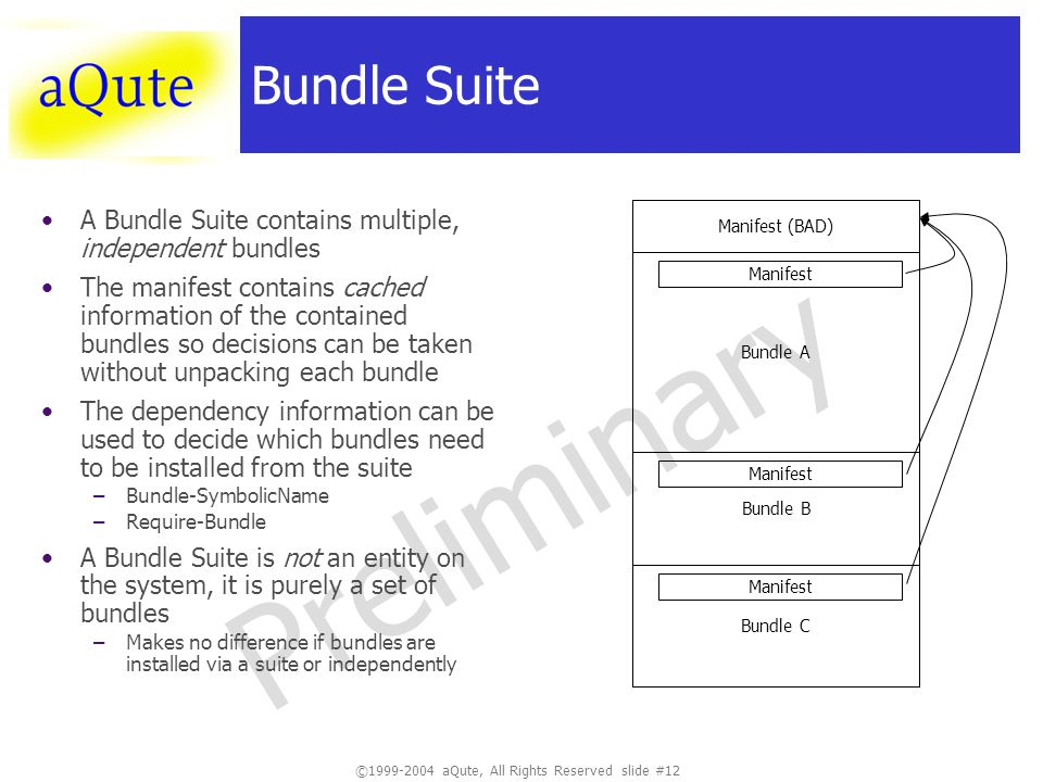 ©1999-2004 aQute, All Rights Reserved slide #12 Preliminary Bundle Suite A Bundle Suite contains multiple, independent bundles The manifest contains cached information of the contained bundles so decisions can be taken without unpacking each bundle The dependency information can be used to decide which bundles need to be installed from the suite –Bundle-SymbolicName –Require-Bundle A Bundle Suite is not an entity on the system, it is purely a set of bundles –Makes no difference if bundles are installed via a suite or independently Manifest (BAD) Bundle A Bundle B Bundle C Manifest