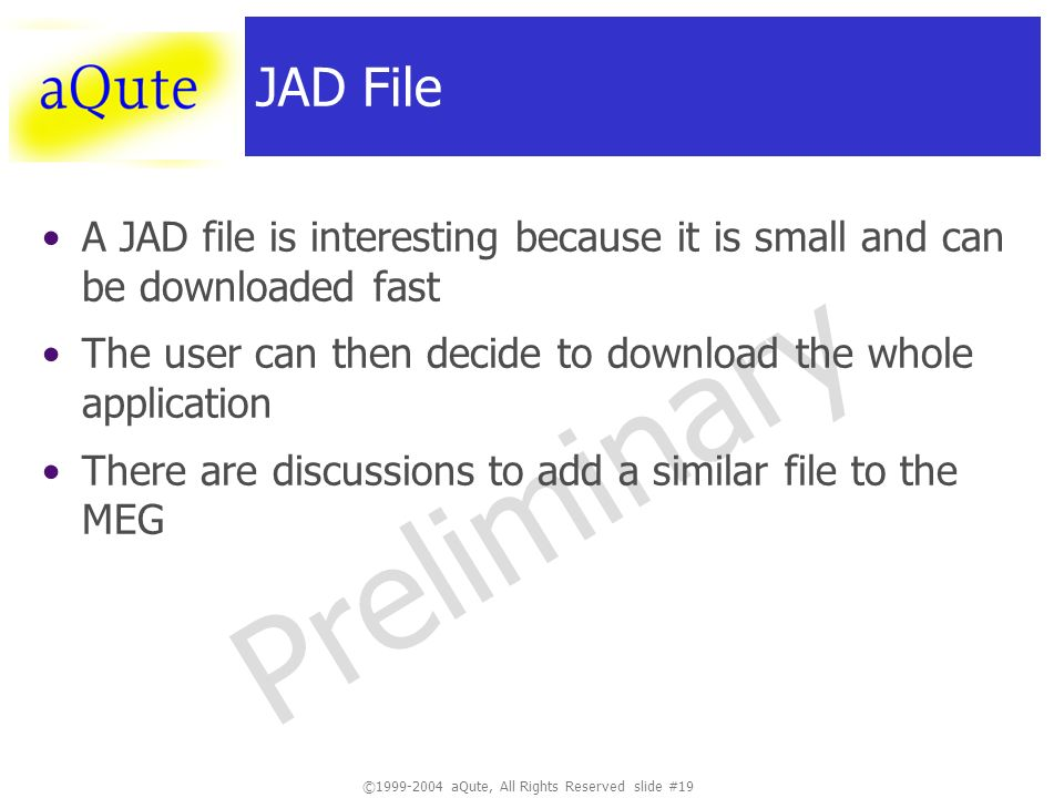 ©1999-2004 aQute, All Rights Reserved slide #19 Preliminary JAD File A JAD file is interesting because it is small and can be downloaded fast The user can then decide to download the whole application There are discussions to add a similar file to the MEG