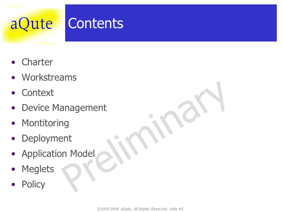 ©1999-2004 aQute, All Rights Reserved slide #2 Preliminary Contents Charter Workstreams Context Device Management Montitoring Deployment Application Model Meglets Policy