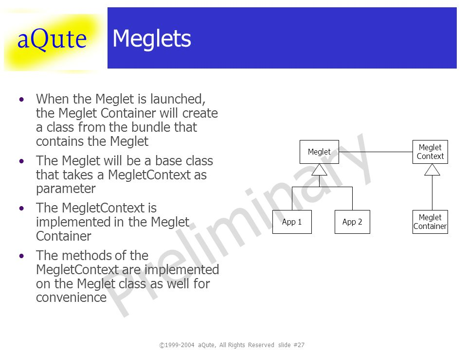 ©1999-2004 aQute, All Rights Reserved slide #27 Preliminary Meglets When the Meglet is launched, the Meglet Container will create a class from the bundle that contains the Meglet The Meglet will be a base class that takes a MegletContext as parameter The MegletContext is implemented in the Meglet Container The methods of the MegletContext are implemented on the Meglet class as well for convenience Meglet App 1App 2 Meglet Context Meglet Container