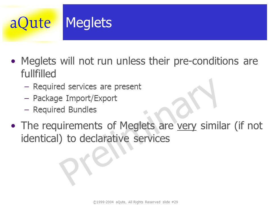 ©1999-2004 aQute, All Rights Reserved slide #29 Preliminary Meglets Meglets will not run unless their pre-conditions are fullfilled –Required services are present –Package Import/Export –Required Bundles The requirements of Meglets are very similar (if not identical) to declarative services