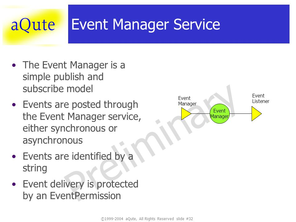 ©1999-2004 aQute, All Rights Reserved slide #32 Preliminary Event Manager Service The Event Manager is a simple publish and subscribe model Events are posted through the Event Manager service, either synchronous or asynchronous Events are identified by a string Event delivery is protected by an EventPermission Event Manager Event Manager Event Listener