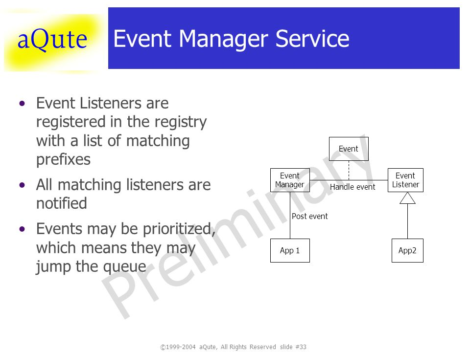 ©1999-2004 aQute, All Rights Reserved slide #33 Preliminary Event Manager Service Event Listeners are registered in the registry with a list of matching prefixes All matching listeners are notified Events may be prioritized, which means they may jump the queue Event Manager App 1 Event Listener App2 Post event Handle event Event