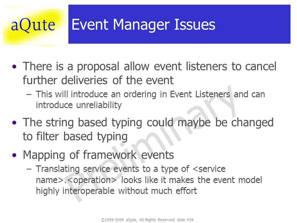 ©1999-2004 aQute, All Rights Reserved slide #34 Preliminary Event Manager Issues There is a proposal allow event listeners to cancel further deliveries of the event –This will introduce an ordering in Event Listeners and can introduce unreliability The string based typing could maybe be changed to filter based typing Mapping of framework events –Translating service events to a type of.