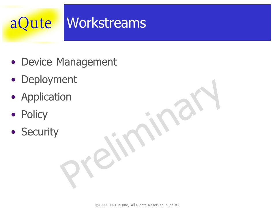 ©1999-2004 aQute, All Rights Reserved slide #4 Preliminary Workstreams Device Management Deployment Application Policy Security