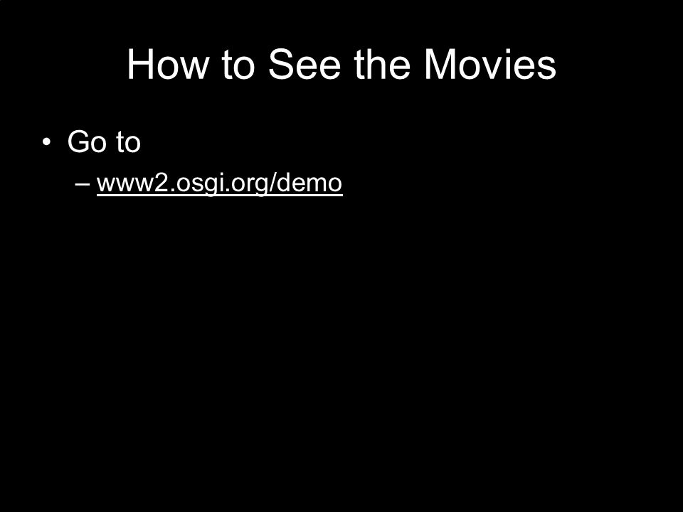How to See the Movies Go to –www2.osgi.org/demowww2.osgi.org/demo