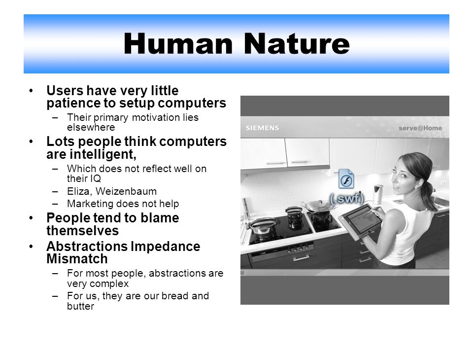 Human Nature Users have very little patience to setup computers –Their primary motivation lies elsewhere Lots people think computers are intelligent, –Which does not reflect well on their IQ –Eliza, Weizenbaum –Marketing does not help People tend to blame themselves Abstractions Impedance Mismatch –For most people, abstractions are very complex –For us, they are our bread and butter