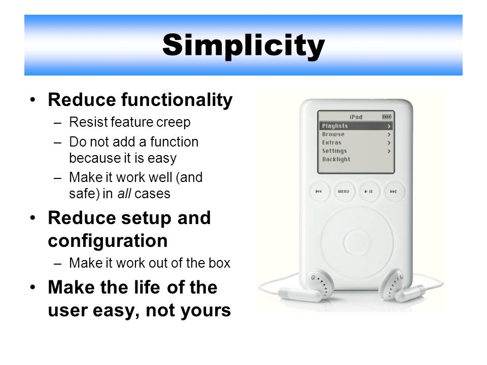 Simplicity Reduce functionality –Resist feature creep –Do not add a function because it is easy –Make it work well (and safe) in all cases Reduce setup and configuration –Make it work out of the box Make the life of the user easy, not yours