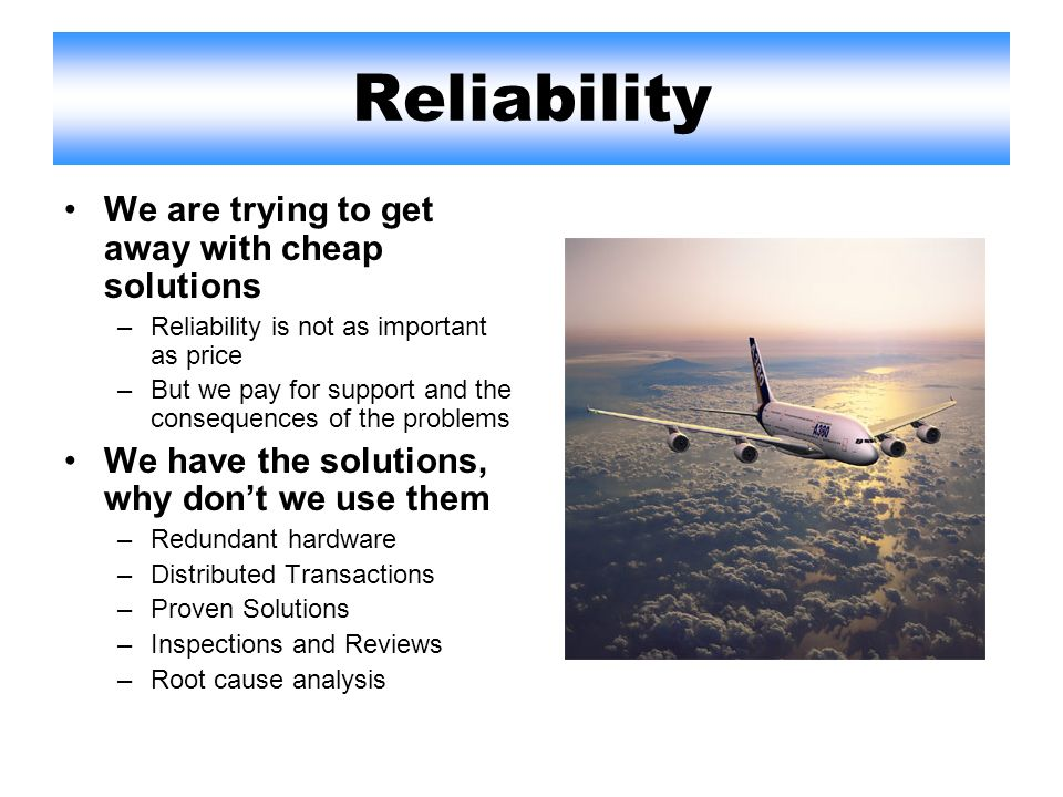 Reliability We are trying to get away with cheap solutions –Reliability is not as important as price –But we pay for support and the consequences of the problems We have the solutions, why dont we use them –Redundant hardware –Distributed Transactions –Proven Solutions –Inspections and Reviews –Root cause analysis