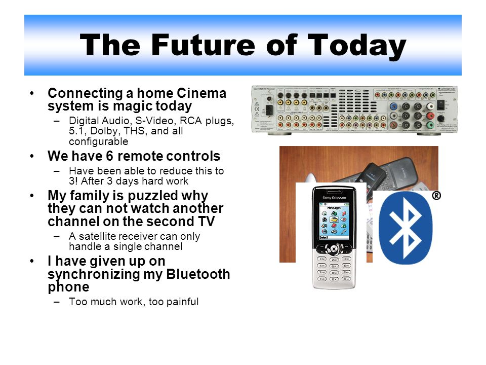 The Future of Today Connecting a home Cinema system is magic today –Digital Audio, S-Video, RCA plugs, 5.1, Dolby, THS, and all configurable We have 6 remote controls –Have been able to reduce this to 3.