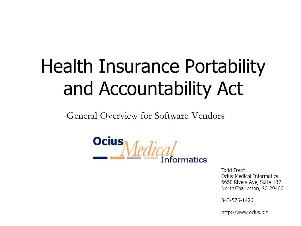 Todd Frech Ocius Medical Informatics 6650 Rivers Ave, Suite 137 North Charleston, SC Health Insurance Portability and Accountability Act General Overview for Software Vendors