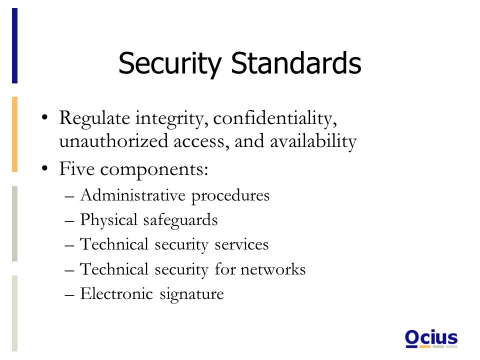 Security Standards Regulate integrity, confidentiality, unauthorized access, and availability Five components: –Administrative procedures –Physical safeguards –Technical security services –Technical security for networks –Electronic signature