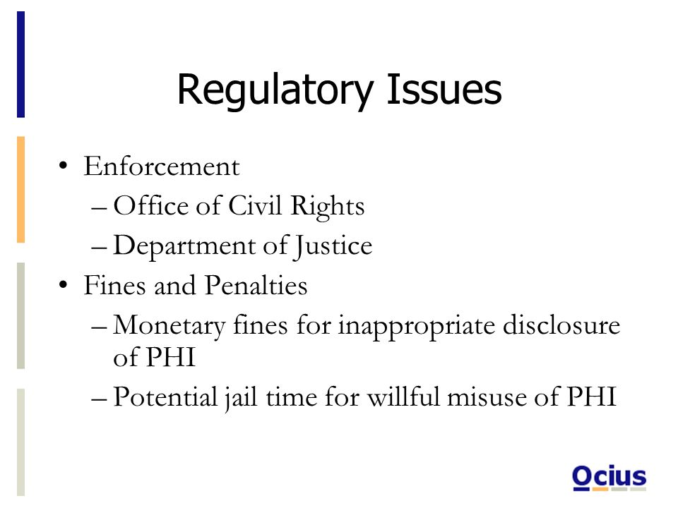 Regulatory Issues Enforcement –Office of Civil Rights –Department of Justice Fines and Penalties –Monetary fines for inappropriate disclosure of PHI –Potential jail time for willful misuse of PHI