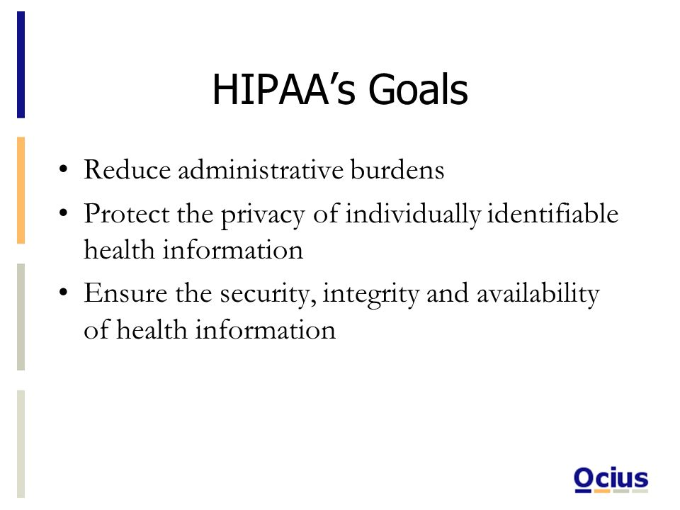 HIPAAs Goals Reduce administrative burdens Protect the privacy of individually identifiable health information Ensure the security, integrity and availability of health information