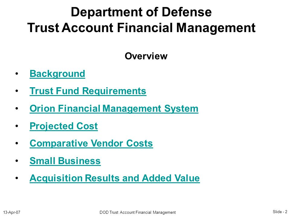 Slide - 2 13-Apr-07DOD Trust Account Financial Management Department of Defense Trust Account Financial Management Overview Background Trust Fund Requirements Orion Financial Management System Projected Cost Comparative Vendor Costs Small Business Acquisition Results and Added Value Department of Defense Trust Account Financial Management