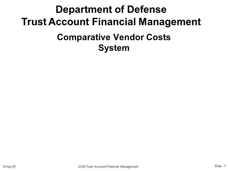 Slide - 7 13-Apr-07DOD Trust Account Financial Management Department of Defense Trust Account Financial Management Comparative Vendor Costs System