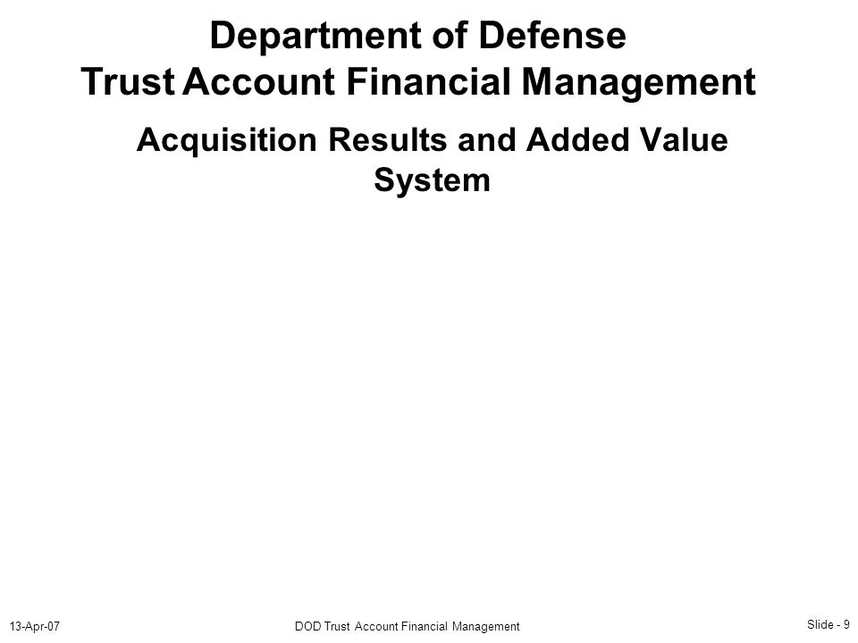 Slide - 9 13-Apr-07DOD Trust Account Financial Management Department of Defense Trust Account Financial Management Acquisition Results and Added Value System