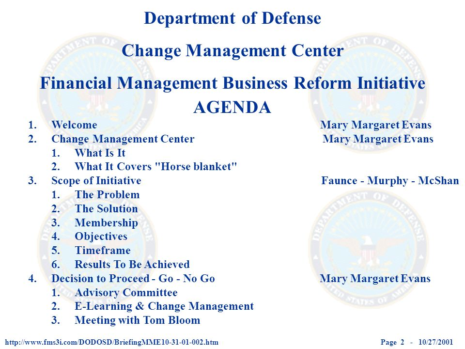 Page 2 - 10/27/2001http://www.fms3i.com/DODOSD/BriefingMME10-31-01-002.htm AGENDA 1.Welcome Mary Margaret Evans 2.Change Management Center Mary Margaret Evans 1.What Is It 2.What It Covers Horse blanket 3.Scope of Initiative Faunce - Murphy - McShan 1.The Problem 2.The Solution 3.Membership 4.Objectives 5.Timeframe 6.Results To Be Achieved 4.Decision to Proceed - Go - No Go Mary Margaret Evans 1.Advisory Committee 2.E-Learning & Change Management 3.Meeting with Tom Bloom Department of Defense Change Management Center Financial Management Business Reform Initiative