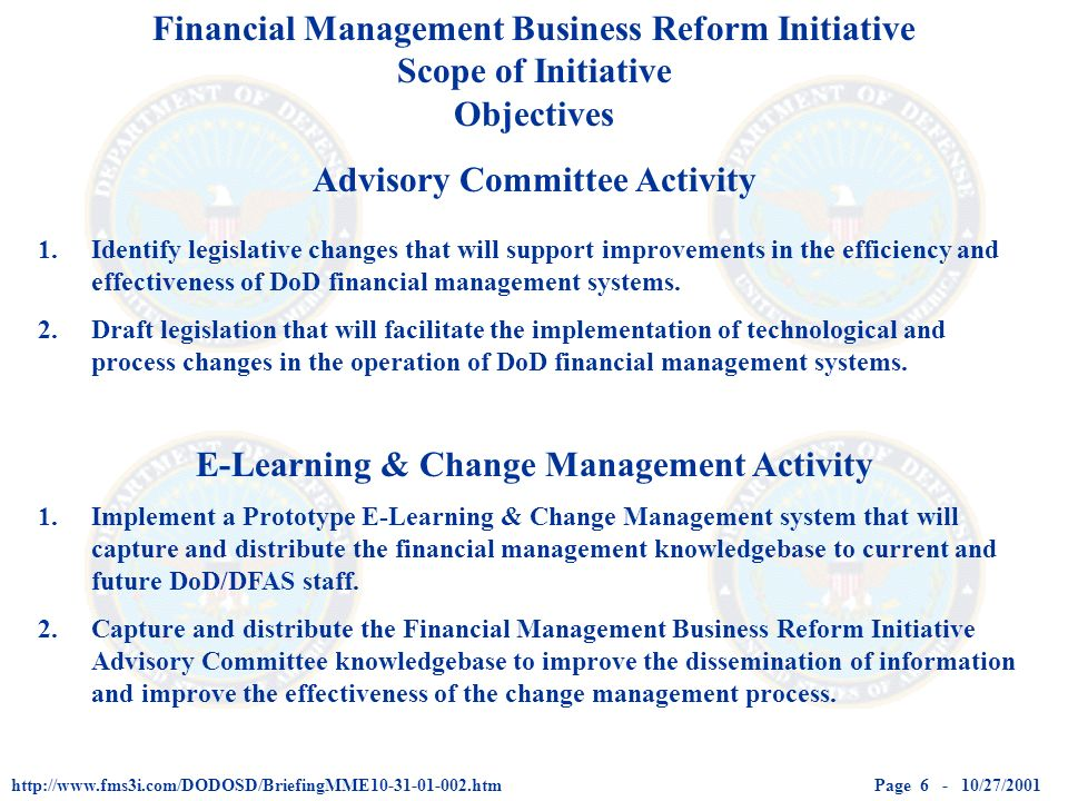 Page 6 - 10/27/2001http://www.fms3i.com/DODOSD/BriefingMME10-31-01-002.htm Financial Management Business Reform Initiative Scope of Initiative Objectives Advisory Committee Activity E-Learning & Change Management Activity 1.Identify legislative changes that will support improvements in the efficiency and effectiveness of DoD financial management systems.