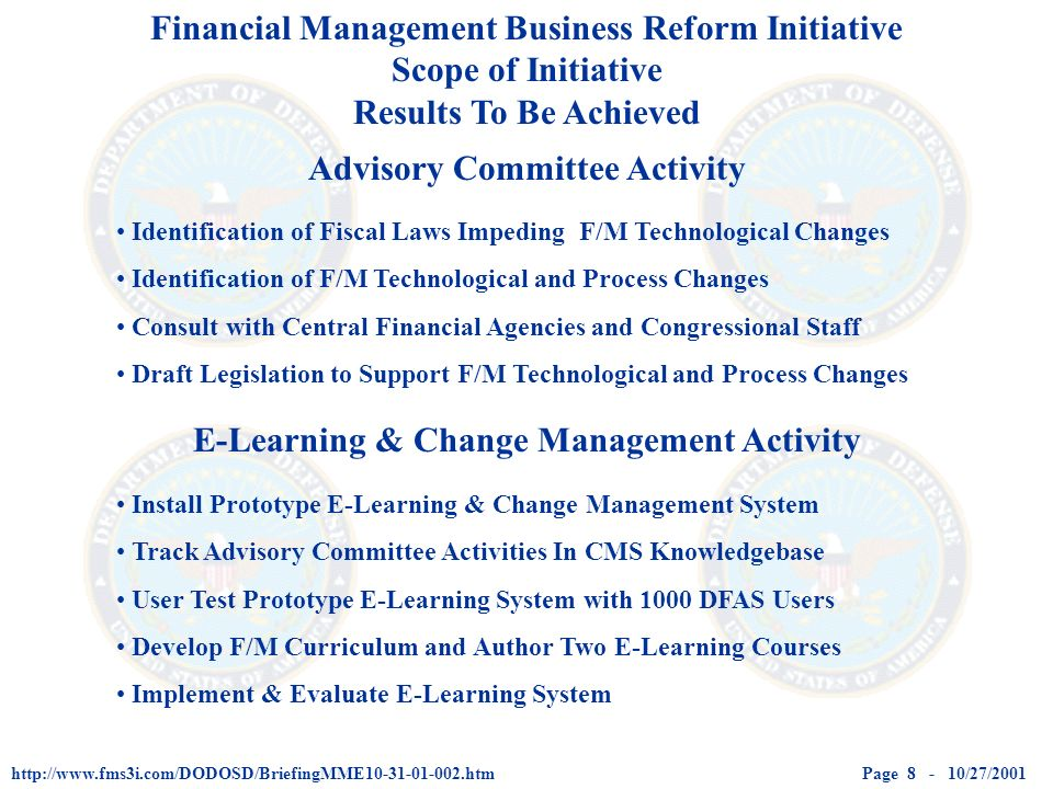 Page 8 - 10/27/2001http://www.fms3i.com/DODOSD/BriefingMME10-31-01-002.htm Financial Management Business Reform Initiative Scope of Initiative Results To Be Achieved Advisory Committee Activity E-Learning & Change Management Activity Identification of Fiscal Laws Impeding F/M Technological Changes Identification of F/M Technological and Process Changes Consult with Central Financial Agencies and Congressional Staff Draft Legislation to Support F/M Technological and Process Changes Install Prototype E-Learning & Change Management System Track Advisory Committee Activities In CMS Knowledgebase User Test Prototype E-Learning System with 1000 DFAS Users Develop F/M Curriculum and Author Two E-Learning Courses Implement & Evaluate E-Learning System