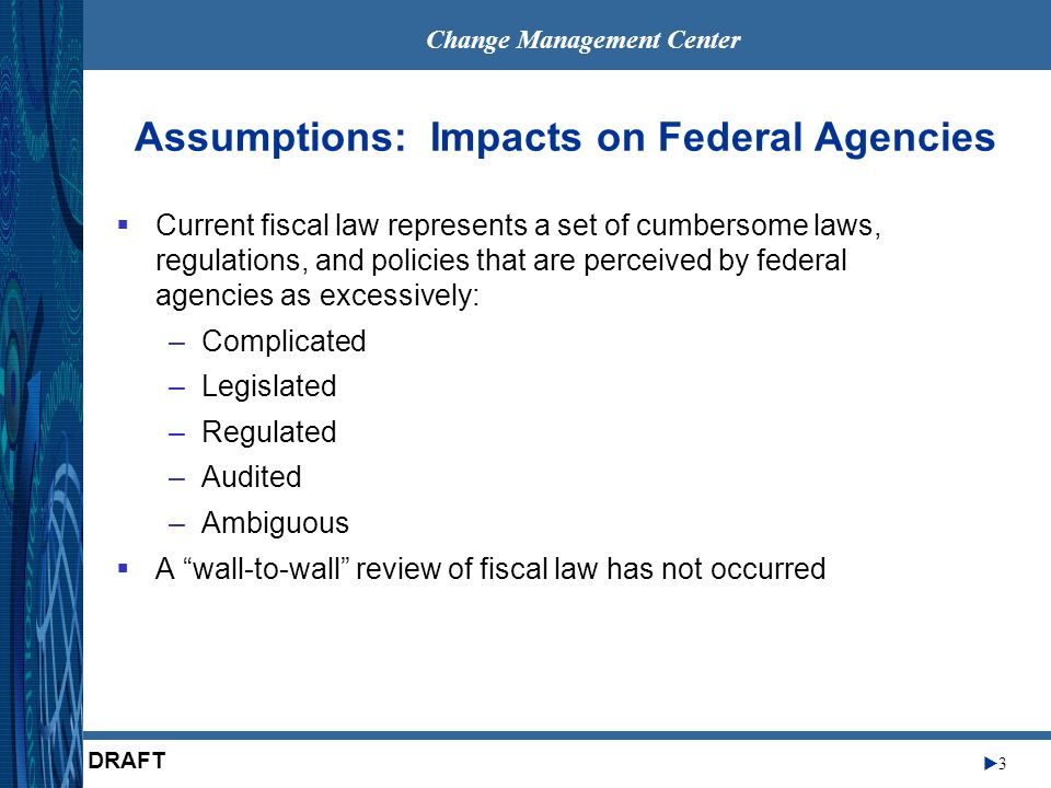Change Management Center 3 DRAFT Assumptions: Impacts on Federal Agencies Current fiscal law represents a set of cumbersome laws, regulations, and policies that are perceived by federal agencies as excessively: –Complicated –Legislated –Regulated –Audited –Ambiguous A wall-to-wall review of fiscal law has not occurred