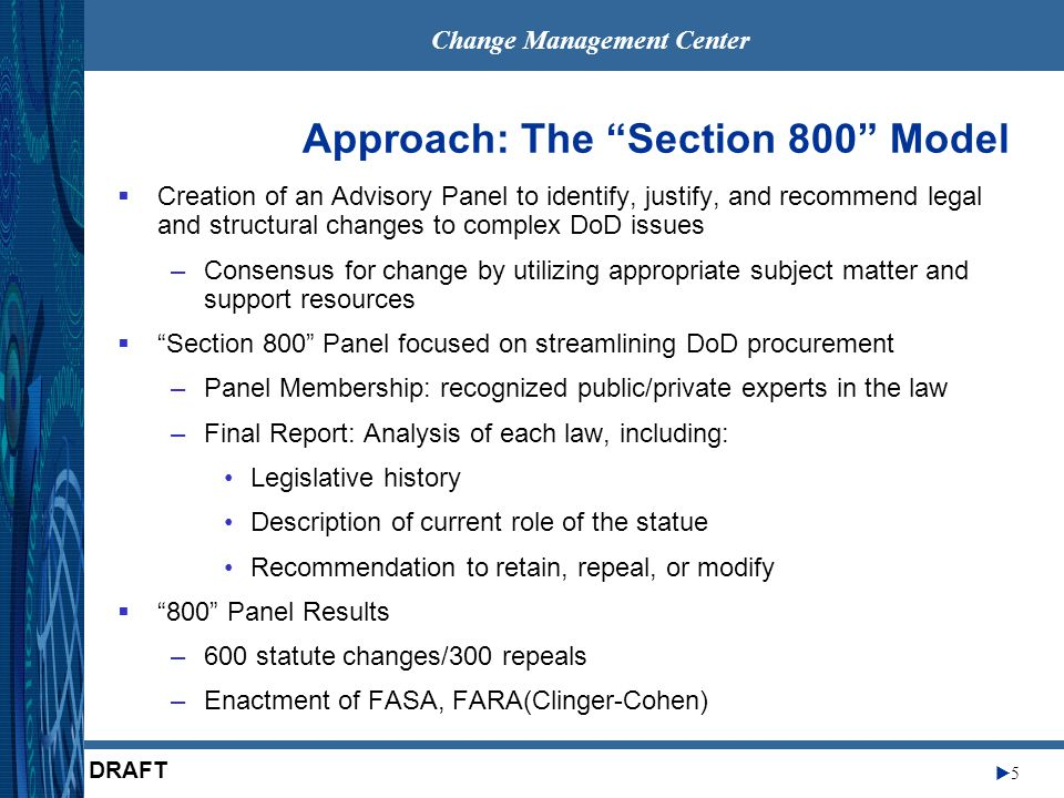 Change Management Center 5 DRAFT Approach: The Section 800 Model Creation of an Advisory Panel to identify, justify, and recommend legal and structural changes to complex DoD issues –Consensus for change by utilizing appropriate subject matter and support resources Section 800 Panel focused on streamlining DoD procurement –Panel Membership: recognized public/private experts in the law –Final Report: Analysis of each law, including: Legislative history Description of current role of the statue Recommendation to retain, repeal, or modify 800 Panel Results –600 statute changes/300 repeals –Enactment of FASA, FARA(Clinger-Cohen)