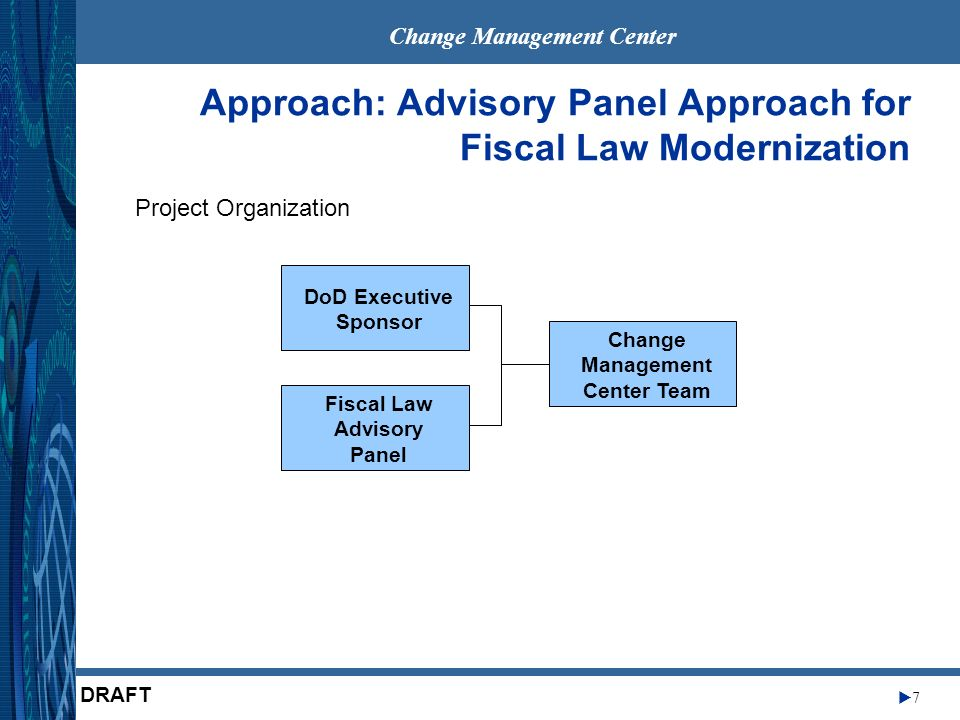 Change Management Center 7 DRAFT Approach: Advisory Panel Approach for Fiscal Law Modernization Project Organization DoD Executive Sponsor Fiscal Law Advisory Panel Change Management Center Team