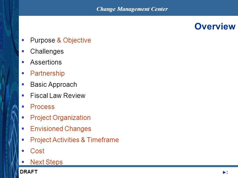 Change Management Center 2 DRAFT Overview Purpose & Objective Challenges Assertions Partnership Basic Approach Fiscal Law Review Process Project Organization Envisioned Changes Project Activities & Timeframe Cost Next Steps