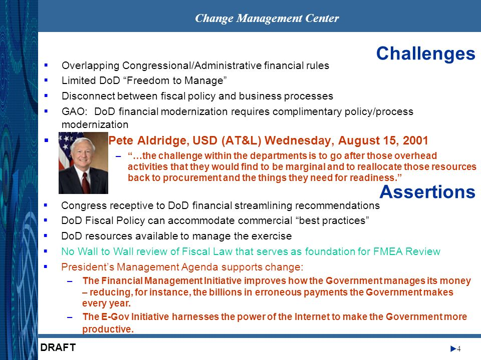 Change Management Center 4 DRAFT Congress receptive to DoD financial streamlining recommendations DoD Fiscal Policy can accommodate commercial best practices DoD resources available to manage the exercise No Wall to Wall review of Fiscal Law that serves as foundation for FMEA Review Presidents Management Agenda supports change: –The Financial Management Initiative improves how the Government manages its money – reducing, for instance, the billions in erroneous payments the Government makes every year.