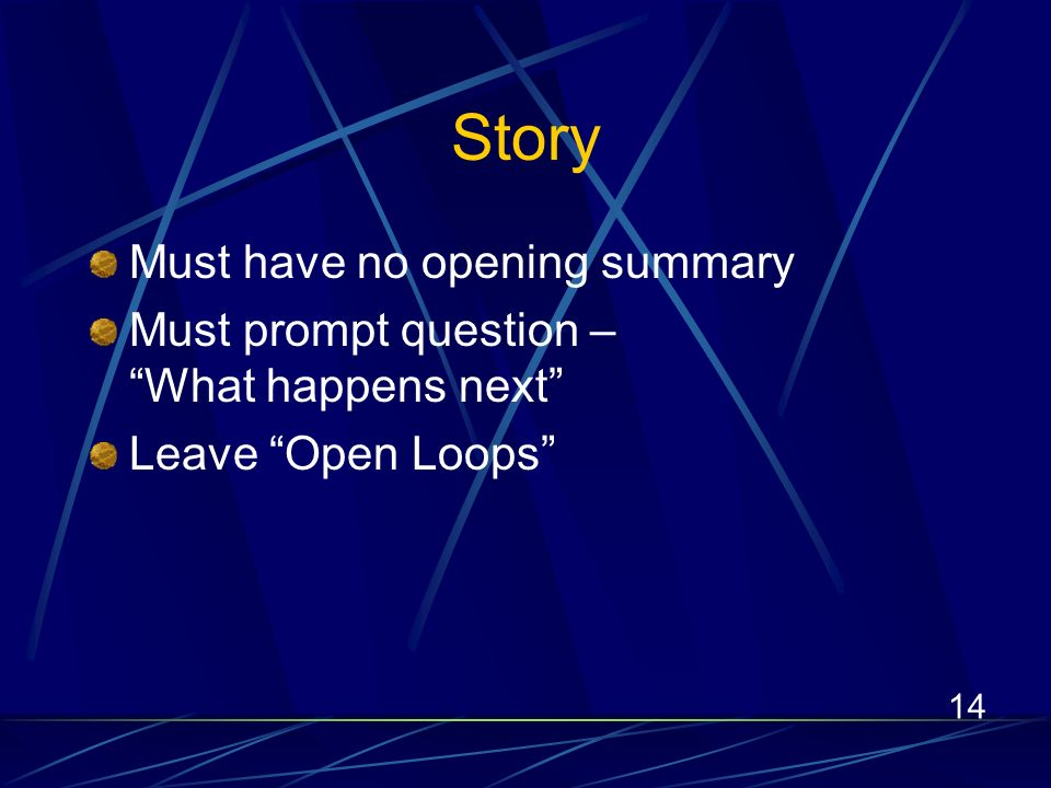 14 Story Must have no opening summary Must prompt question – What happens next Leave Open Loops
