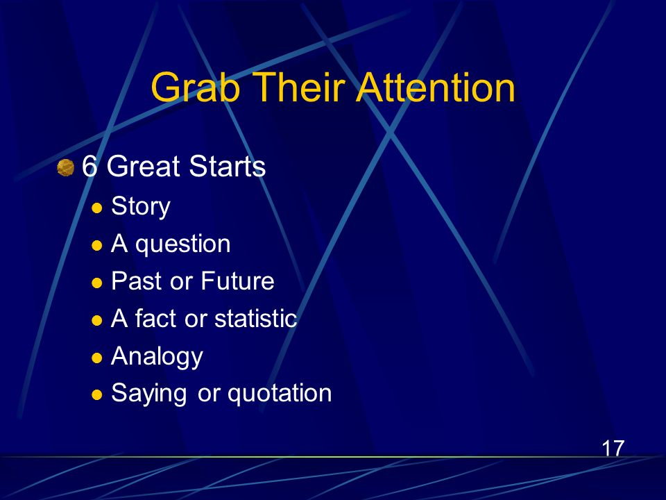 17 Grab Their Attention 6 Great Starts Story A question Past or Future A fact or statistic Analogy Saying or quotation