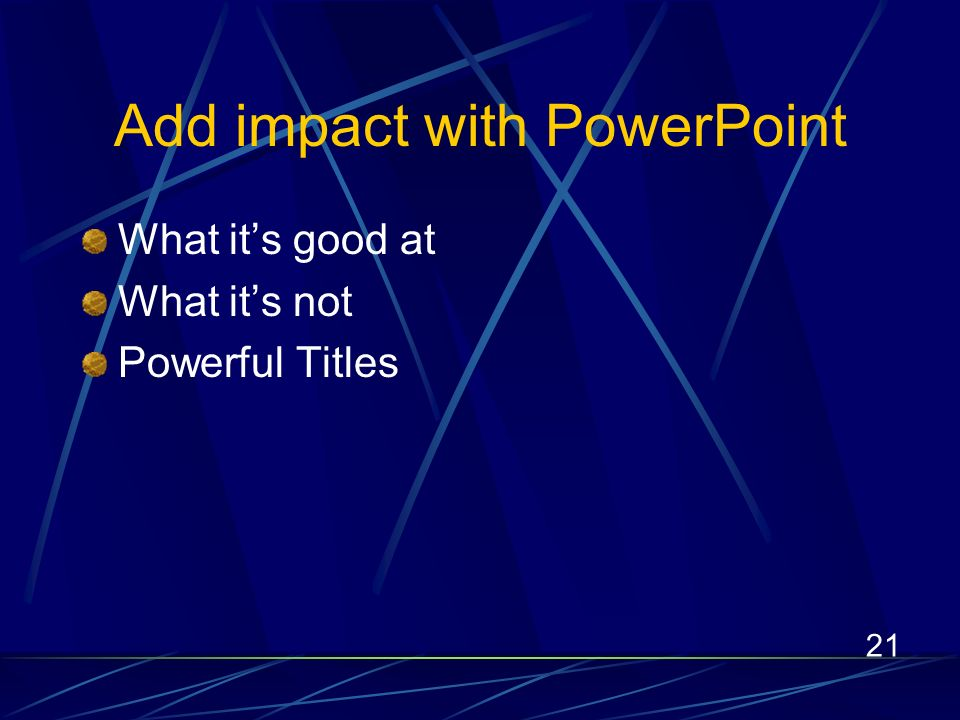 21 Add impact with PowerPoint What its good at What its not Powerful Titles