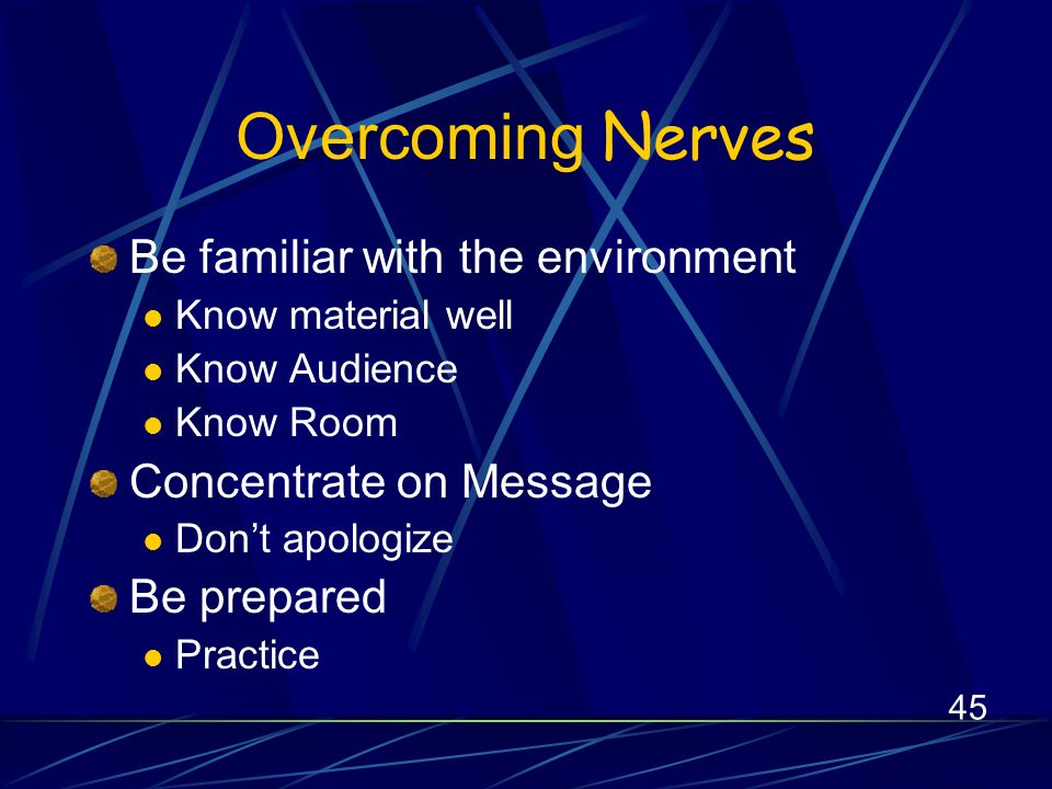 45 Overcoming Nerves Be familiar with the environment Know material well Know Audience Know Room Concentrate on Message Dont apologize Be prepared Practice